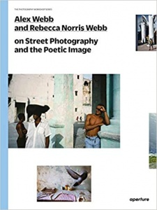 alex webb, rebecca norris webb, street photography and poetic image, the photography workshop series, teju cole, photography book,